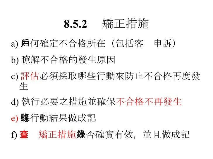 8.5.2  矯正措施 <ul><li>a) 如何確定不合格所在(包括客戶申訴) </li></ul><ul><li>b) 瞭解不合格的發生原因 </li></ul><ul><li>c) 評估 必須採取哪些行動來防止不合格再度發生 </li><...