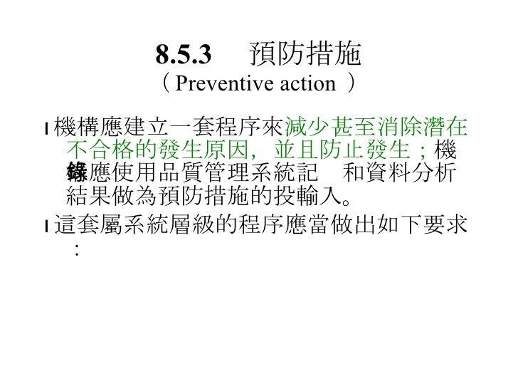 8.5.3  預防措施 ( Preventive action  ) <ul><li> 機構應建立一套程序來 減少甚至消除潛在不合格的發生原因,並且防止發生; 機構應使用品質管理系統記錄和資料分析結果做為預防措施的投輸入。 </li></ul...