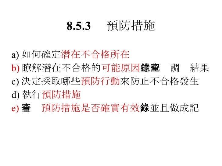 8.5.3  預防措施 <ul><li>a) 如何確定 潛在不合格所在 </li></ul><ul><li>b) 瞭解潛在不合格的 可能原因 並記錄調查結果 </li></ul><ul><li>c) 決定採取哪些 預防行動 來防止不合格發生 <...