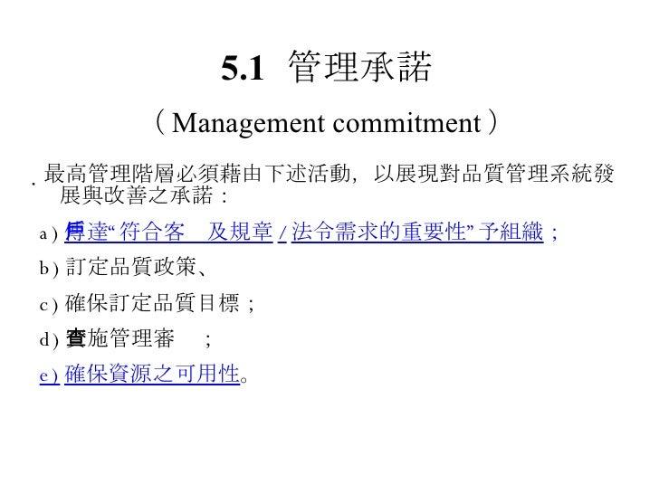 """ 最高管理階層必須藉由下述活動,以展現對品質管理系統發展與改善之承諾: a) 傳達""""符合客戶及規章 / 法令需求的重要性""""予組織 ; b) 訂定品質政策、 c) 確保訂定品質目標; d) 實施管理審查; e) 確保資源之可用性 。 5.1 管..."""