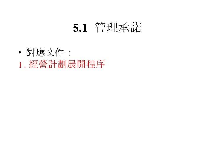 5.1 管理承諾 <ul><li>對應文件: </li></ul><ul><li>1. 經營計劃展開程序 </li></ul>