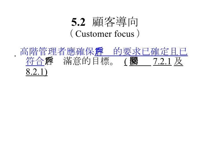5.2 顧客導向 ( Customer focus ) <ul><li> 高階管理者應確保 客戶的要求已確定且已符合 客戶滿意的目標。  ( 參閱  7.2.1 及 8.2.1) </li></ul>