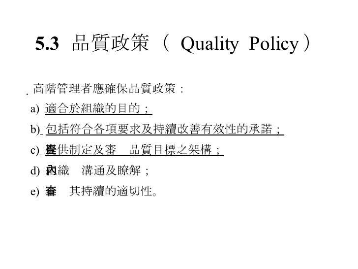 5.3 品質政策 (  Quality  Policy )  高階管理者應確保品質政策: a)  適合於組織的目的; b)   包括符合各項要求及持續改善有效性的承諾; c)   提供制定及審查品質目標之架構; d)  組織內溝通及瞭解; e...