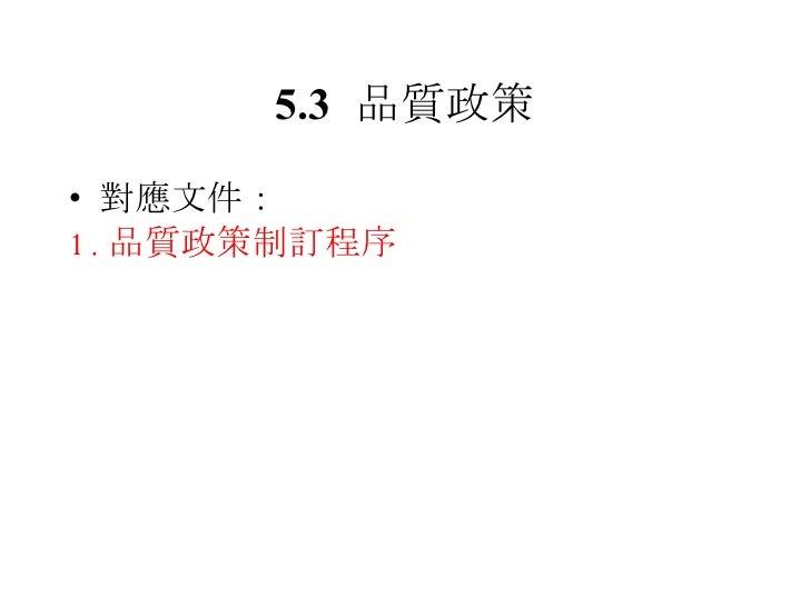 5.3 品質政策 <ul><li>對應文件: </li></ul><ul><li>1. 品質政策制訂程序 </li></ul>