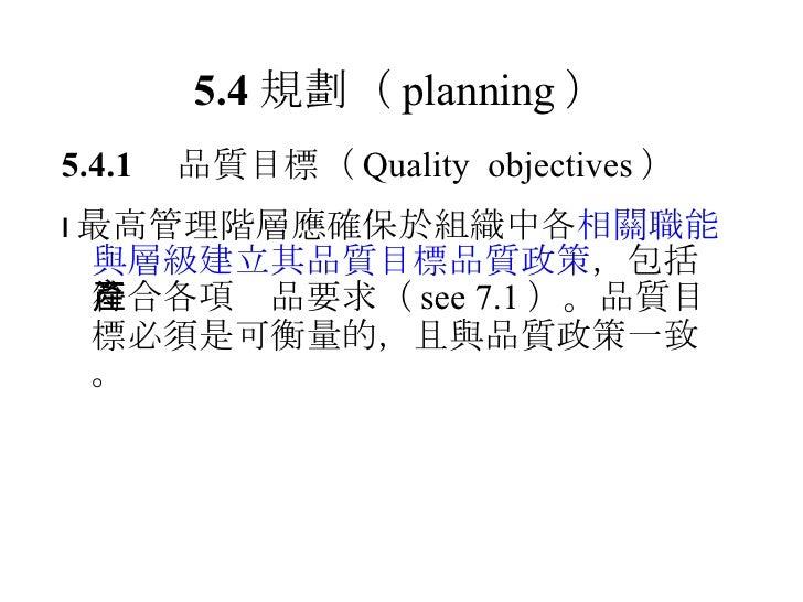 5.4 規劃 ( planning ) <ul><li>5.4.1  品質目標 ( Quality  objectives ) </li></ul><ul><li> 最高管理階層應確保於組織中各 相關職能與層級建立其品質目標品質政策 , 包括...