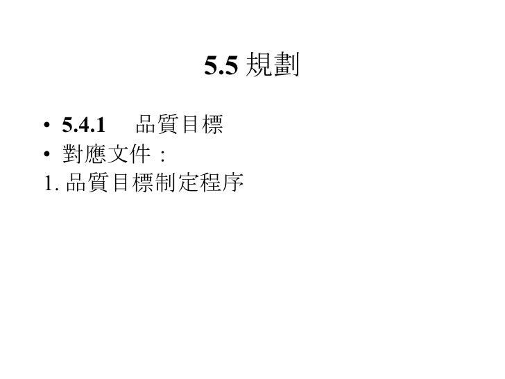5.5 規劃 <ul><li>5.4.1  品質目標 </li></ul><ul><li>對應文件: </li></ul><ul><li>1. 品質目標制定程序 </li></ul>