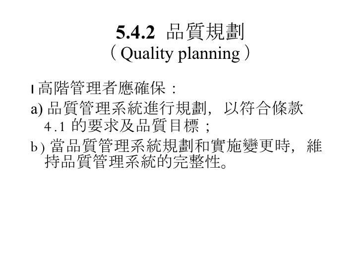 5.4.2  品質規劃 ( Quality planning ) <ul><li> 高階管理者應確保: </li></ul><ul><li>a) 品質管理系統進行規劃 ,以符合條款 4.1 的要求及品質目標; </li></ul><ul><l...