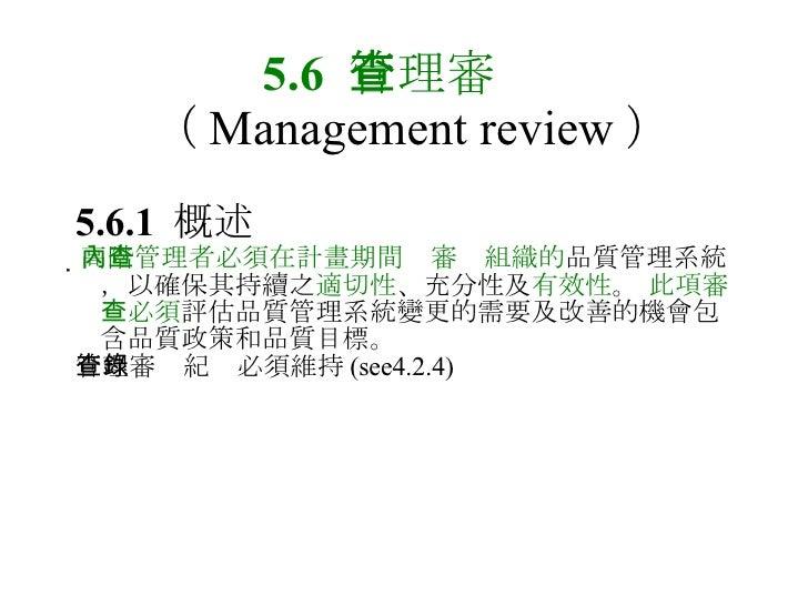 5.6  管理審查   ( Management review ) 5.6.1  概述  高階管理者必須在計畫期間內審查組織的 品質管理系統,以確保其持續之 適切性 、充分性及 有效性 。  此項審查必須 評估品質管理系統變更的需要及改善的機...