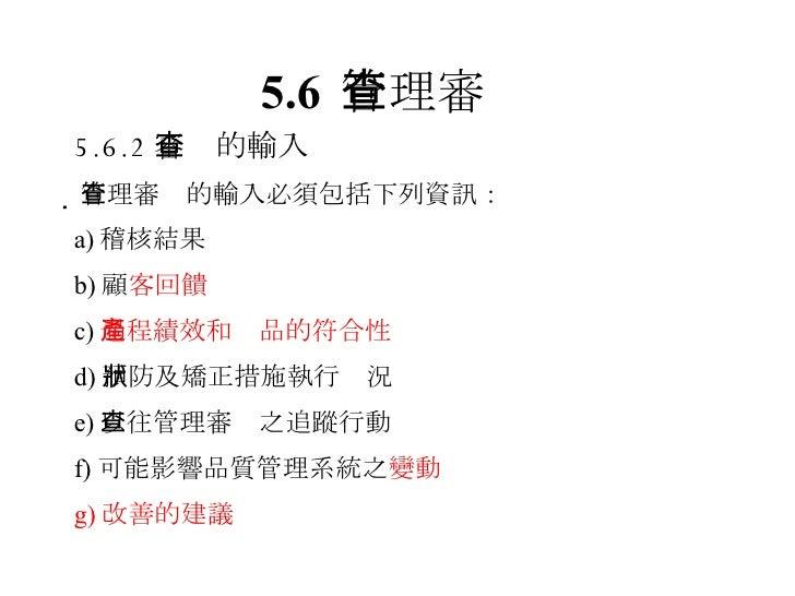 5.6 管理審查 <ul><li>5.6.2 審查的輸入 </li></ul><ul><li> 管理審查的輸入必須包括下列資訊: </li></ul><ul><li>a) 稽核結果 </li></ul><ul><li>b) 顧 客回饋 </l...