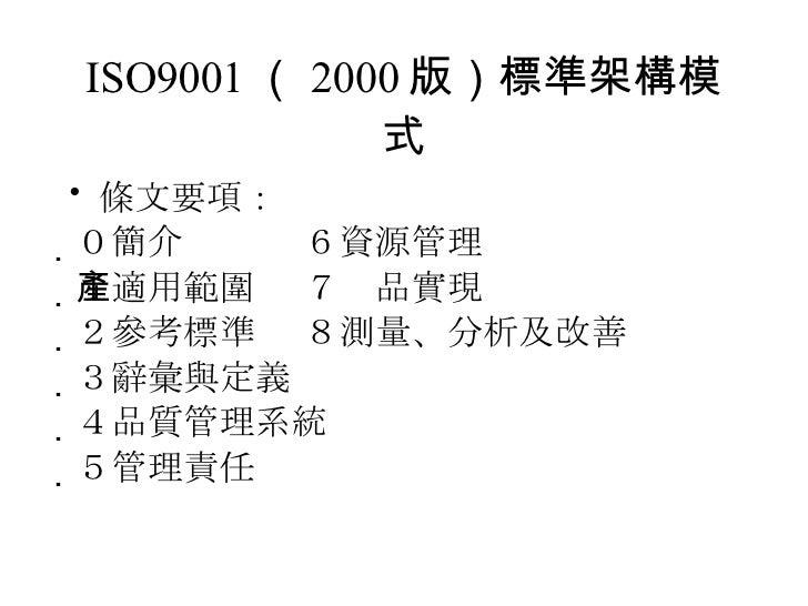 ISO9001 ( 2000 版)標準架構模式 <ul><li>條文要項: </li></ul><ul><li> 0簡介    6資源管理 </li></ul><ul><li> 1適用範圍  7產品實現       </li></ul><u...