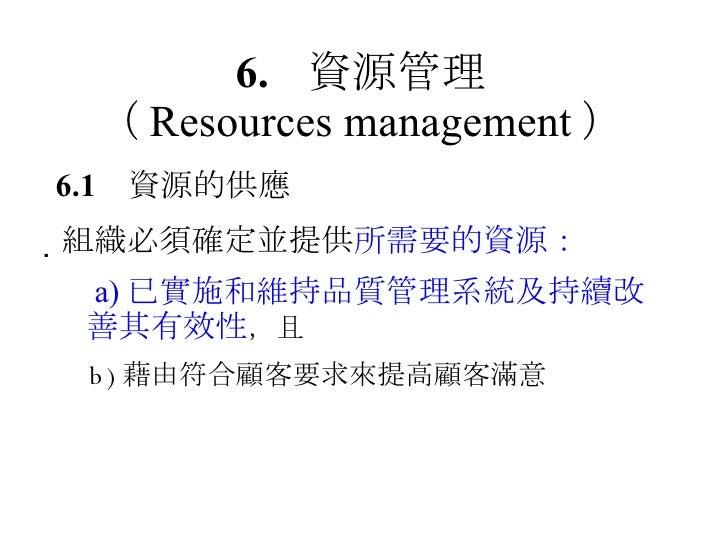 6. 資源管理 ( Resources management ) 6.1 資源的供應  組織必須確定並提供 所需要的資源:   a) 已實施和維持品質管理系統及持續改善其有效性 ,且   b) 藉由符合顧客要求來提高顧客滿意