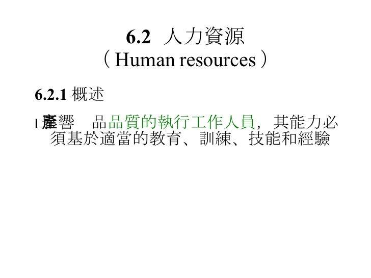 6.2 人力資源 ( Human resources ) 6.2.1 概述  影響產品 品質的執行工作人員 ,其能力必須基於適當的教育、訓練、技能和經驗