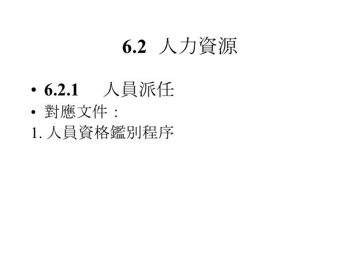 6.2 人力資源 <ul><li>6.2.1 人員派任 </li></ul><ul><li>對應文件: </li></ul><ul><li>1. 人員資格鑑別程序 </li></ul>