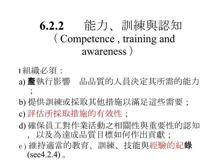 <ul><li> 組織必須: </li></ul><ul><li>a) 對執行影響產品品質的人員決定其所需的能力; </li></ul><ul><li>b) 提供訓練或採取其他措施以滿足這些需要; </li></ul><ul><li>c) 評...