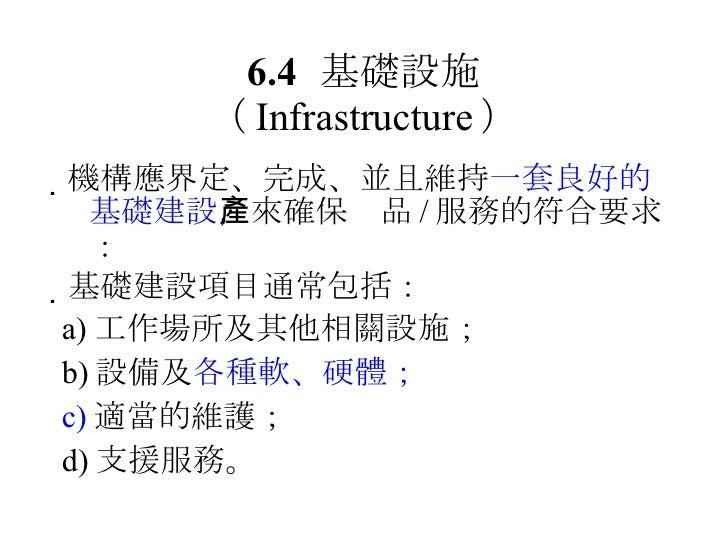 6.4 基礎設施 ( Infrastructure ) <ul><li> 機構應界定、完成、並且維持 一套良好的基礎建設 ,來確保產品 / 服務的符合要求: </li></ul><ul><li> 基礎建設項目通常包括: </li></ul>...