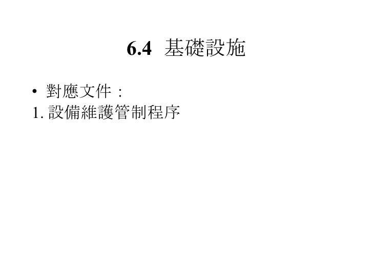 6.4 基礎設施 <ul><li>對應文件: </li></ul><ul><li>1. 設備維護管制程序 </li></ul>