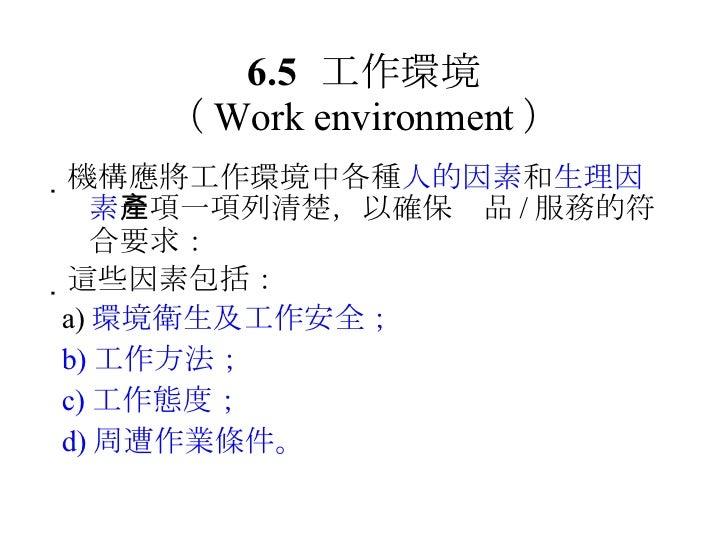 6.5 工作環境 ( Work environment ) <ul><li> 機構應將工作環境中各種 人的因素 和 生理因素 一項一項列清楚,以確保產品 / 服務的符合要求: </li></ul><ul><li> 這些因素包括: </li>...