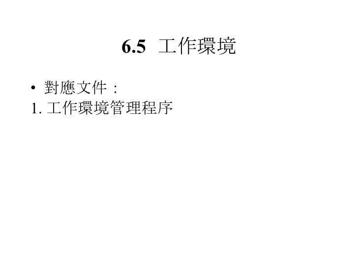 6.5 工作環境 <ul><li>對應文件: </li></ul><ul><li>1. 工作環境管理程序 </li></ul>