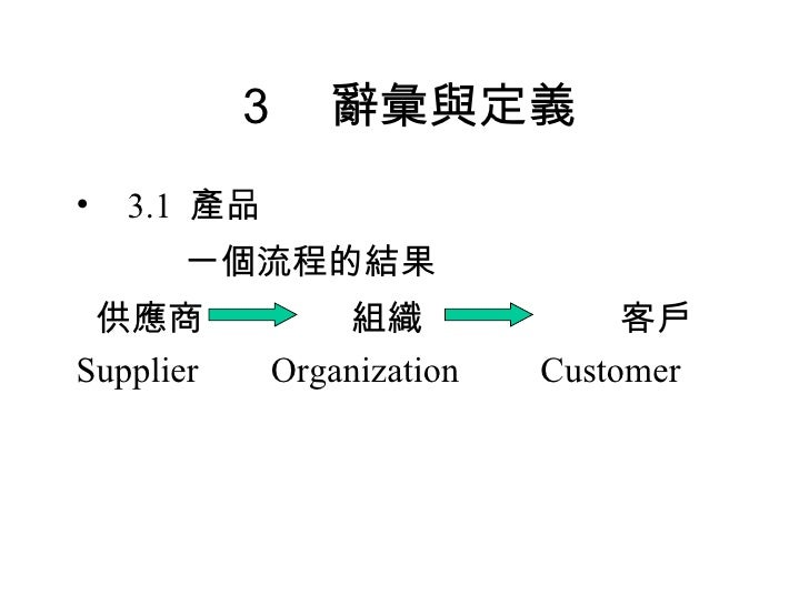 3 辭彙與定義 <ul><li>3.1  產品 </li></ul><ul><li>   一個流程的結果 </li></ul><ul><li>供應商  組織  客戶 </li></ul><ul><li>Supplier  Organizatio...