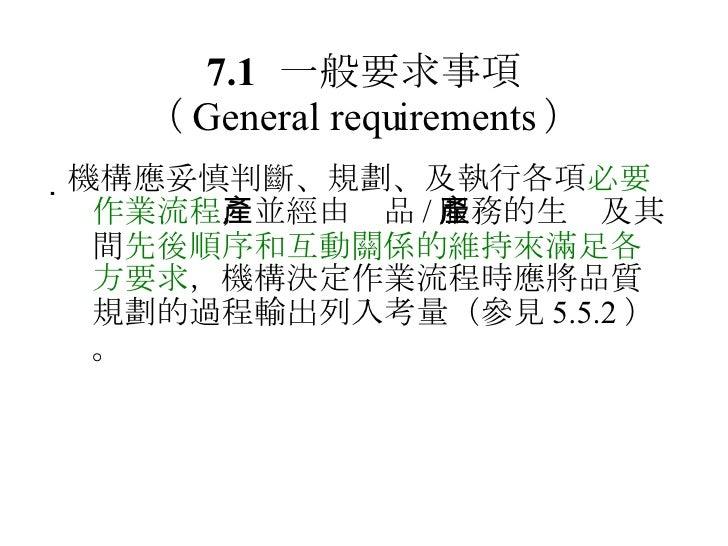 7.1 一般要求事項 ( General requirements ) <ul><li> 機構應妥慎判斷、規劃、及執行各項 必要作業流程 ,並經由產品 / 服務的生產及其間 先後順序和互動關係的維持來滿足各方要求 ,機構決定作業流程時應將品質...
