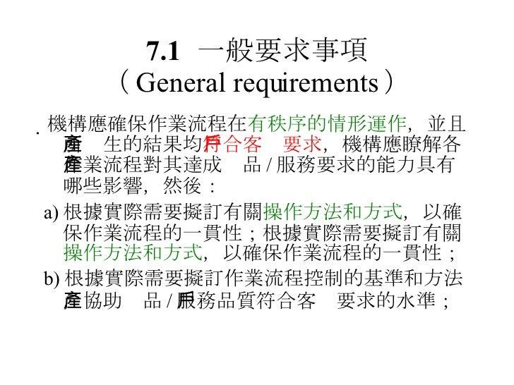 7.1 一般要求事項 ( General requirements ) <ul><li> 機構應確保作業流程在 有秩序的情形運作 ,並且所產生的結果均 符合客戶要求 ,機構應瞭解各作業流程對其達成產品 / 服務要求的能力具有哪些影響,然後: ...