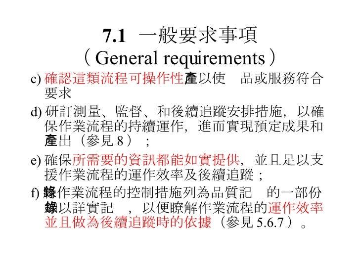 7.1 一般要求事項 ( General requirements ) <ul><li>c) 確認這類流程可操作性 ,以使產品或服務符合要求 </li></ul><ul><li>d) 研訂測量、監督、和後續追蹤安排措施,以確保作業流程的持續運作...