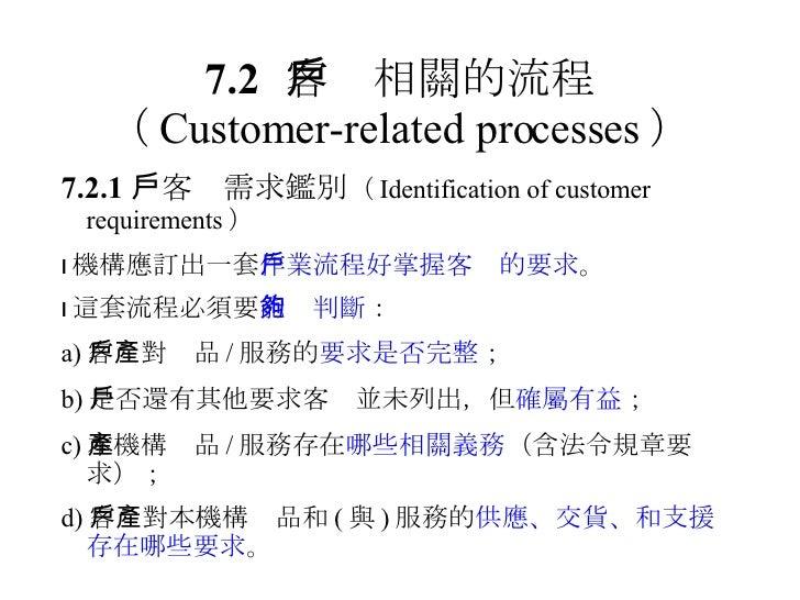 7.2 客戶相關的流程 ( Customer-related processes ) 7.2.1  客戶需求鑑別 ( Identification of customer requirements )  機構應訂出一套 作業流程好掌握客戶的要...