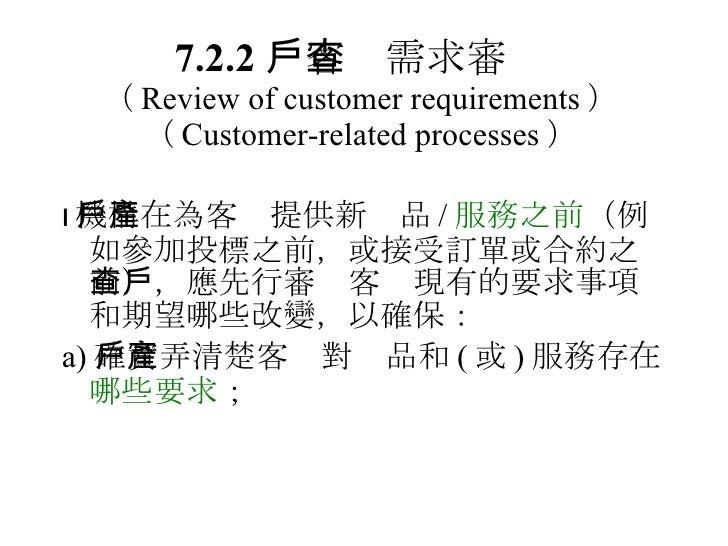 7.2.2  客戶需求審查 ( Review of customer requirements )   ( Customer-related processes ) <ul><li> 機構在為客戶提供新產品 / 服務之前 (例如參加投標之前,...