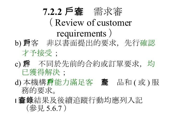 7.2.2  客戶需求審查 ( Review of customer requirements ) <ul><li>b) 對客戶非以書面提出的要求,先行 確認才予接受 ;   </li></ul><ul><li>c) 客戶不同於先前的合約或訂單...