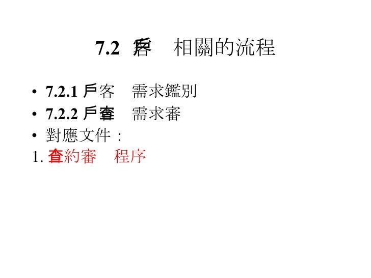 7.2 客戶相關的流程 <ul><li>7.2.1  客戶需求鑑別 </li></ul><ul><li>7.2.2  客戶需求審查 </li></ul><ul><li>對應文件: </li></ul><ul><li>1. 合約審查程序 </li...