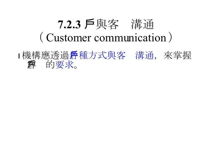 7.2.3  與客戶溝通 ( Customer communication ) <ul><li> 機構應透過 各種方式與客戶溝通 ,來掌握客戶的 要求 。 </li></ul>