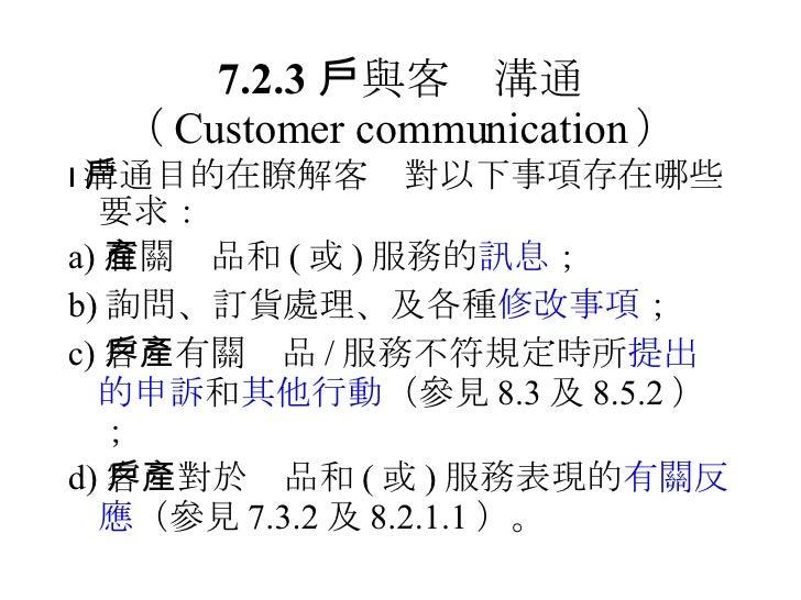 7.2.3  與客戶溝通 ( Customer communication ) <ul><li> 溝通目的在瞭解客戶對以下事項存在哪些要求: </li></ul><ul><li>a) 有關產品和 ( 或 ) 服務的 訊息 ; </li></u...