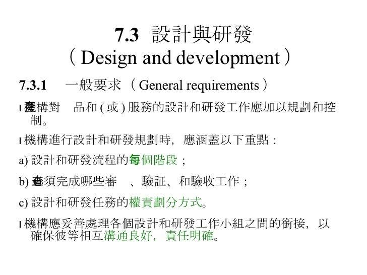 7.3 設計與研發 ( Design and development )   7.3.1  一般要求 ( General requirements )  機構對產品和 ( 或 ) 服務的設計和研發工作應加以規劃和控制。  機構進行設計和研發...