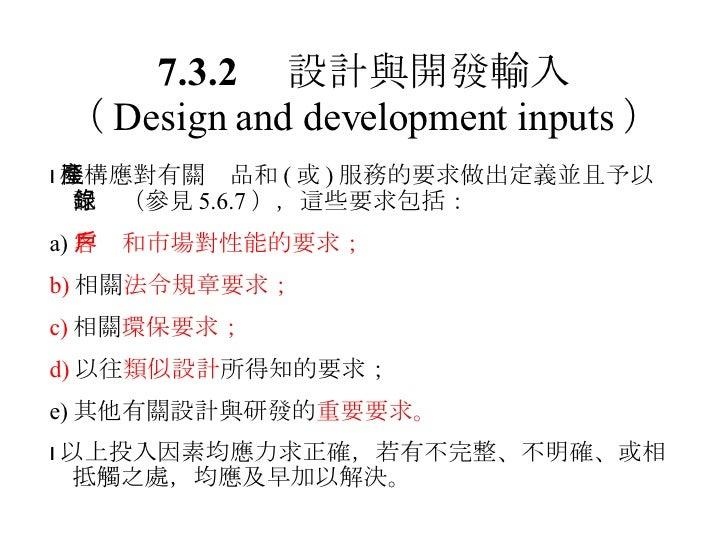 7.3.2  設計與開發輸入 ( Design and development inputs )  機構應對有關產品和 ( 或 ) 服務的要求做出定義並且予以記錄(參見 5.6.7 ),這些要求包括: a) 客戶和市場對性能的要求; b) 相...