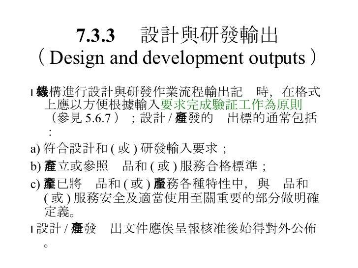 7.3.3  設計與研發輸出 ( Design and development outputs ) <ul><li> 機構進行設計與研發作業流程輸出記錄時,在格式上應以方便根據輸入 要求完成驗証工作為原則 (參見 5.6.7 );設計 / 研...