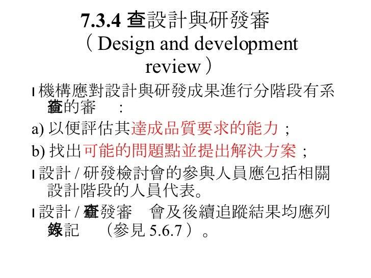 7.3.4  設計與研發審查 ( Design and development review ) <ul><li> 機構應對設計與研發成果進行分階段有系統的審查: </li></ul><ul><li>a) 以便評估其 達成品質要求的能力 ; ...