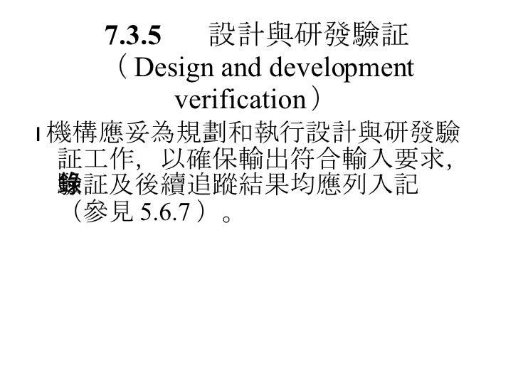 7.3.5 設計與研發驗証 ( Design and development verification )  機構應妥為規劃和執行設計與研發驗証工作,以確保輸出符合輸入要求,驗証及後續追蹤結果均應列入記錄(參見 5.6.7 )。