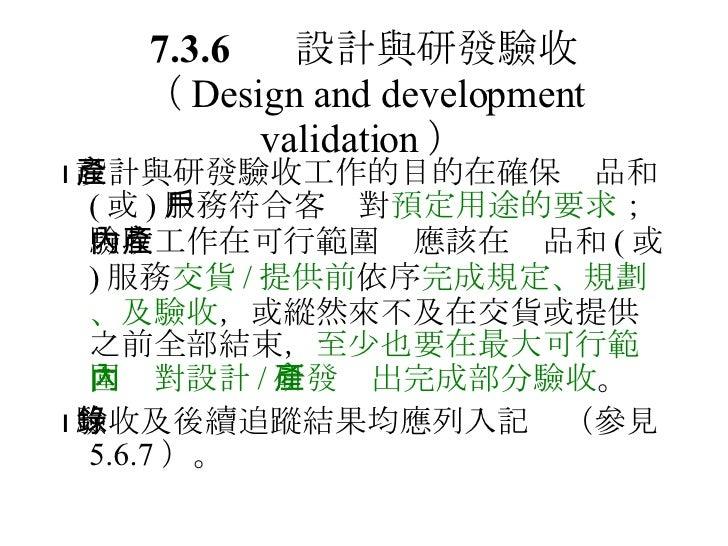7.3.6 設計與研發驗收 ( Design and development validation ) <ul><li> 設計與研發驗收工作的目的在確保產品和 ( 或 ) 服務符合客戶對 預定用途的要求 ;驗收工作在可行範圍內應該在產品和 (...