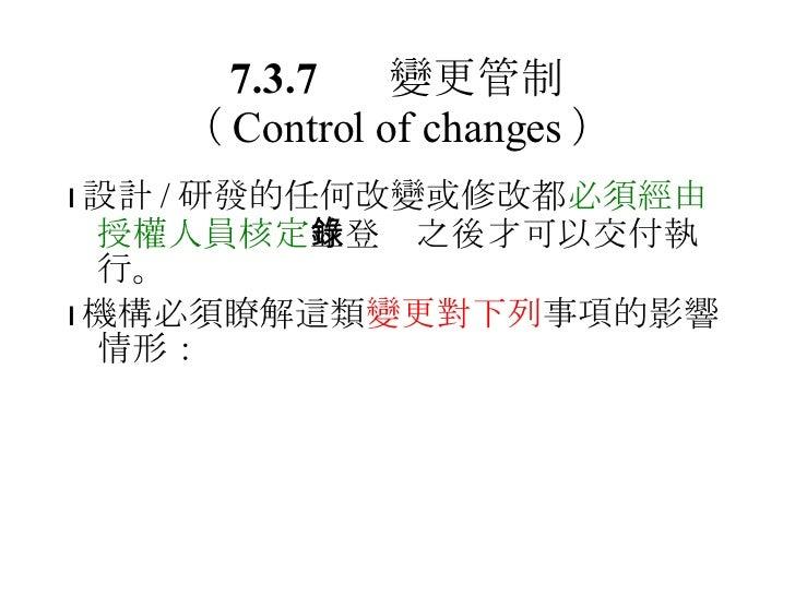 7.3.7 變更管制 ( Control of changes ) <ul><li> 設計 / 研發的任何改變或修改都 必須經由授權人員核定 並登錄之後才可以交付執行。 </li></ul><ul><li> 機構必須瞭解這類 變更對下列 事...
