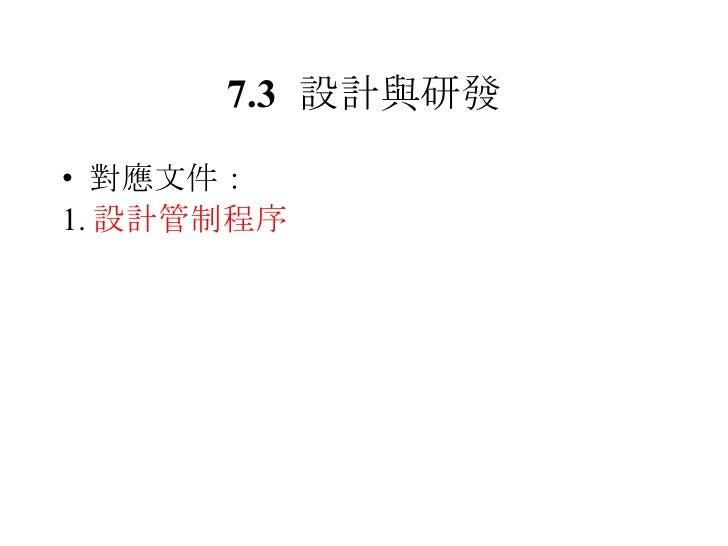 7.3 設計與研發 <ul><li>對應文件: </li></ul><ul><li>1. 設計管制程序 </li></ul>