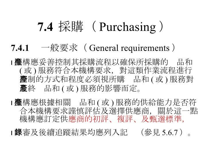 7.4 採購 ( Purchasing ) 7.4.1  一般要求 ( General requirements )  機構應妥善控制其採購流程以確保所採購的產品和 ( 或 ) 服務符合本機構要求,對這類作業流程進行控制的方式和程度必須視所購...