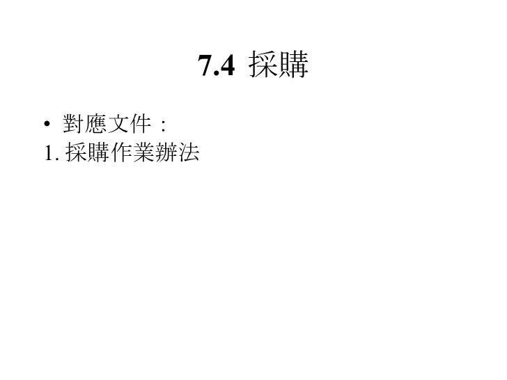 7.4 採購 <ul><li>對應文件: </li></ul><ul><li>1. 採購作業辦法 </li></ul>