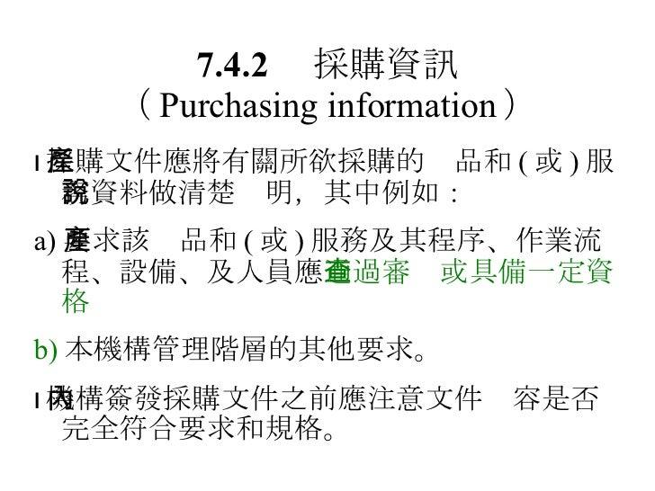 7.4.2  採購資訊 ( Purchasing information )  採購文件應將有關所欲採購的產品和 ( 或 ) 服務資料做清楚說明,其中例如: a) 要求該產品和 ( 或 ) 服務及其程序、作業流程、設備、及人員應 通過審查或具...