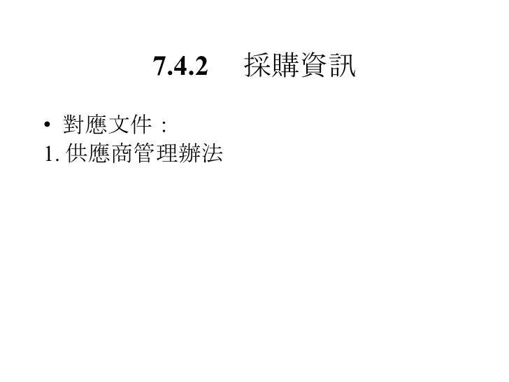 7.4.2  採購資訊 <ul><li>對應文件: </li></ul><ul><li>1. 供應商管理辦法 </li></ul>
