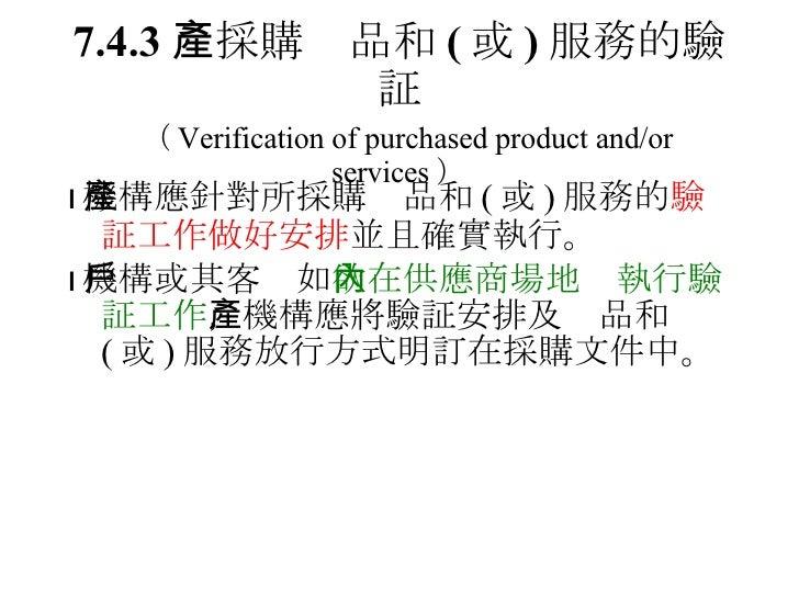 7.4.3  採購產品和 ( 或 ) 服務的驗証   ( Verification of purchased product and/or services ) <ul><li> 機構應針對所採購產品和 ( 或 ) 服務的 驗証工作做好安排 ...