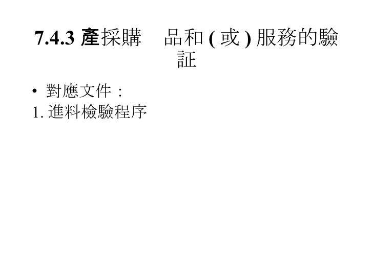 7.4.3  採購產品和 ( 或 ) 服務的驗証 <ul><li>對應文件: </li></ul><ul><li>1. 進料檢驗程序 </li></ul>