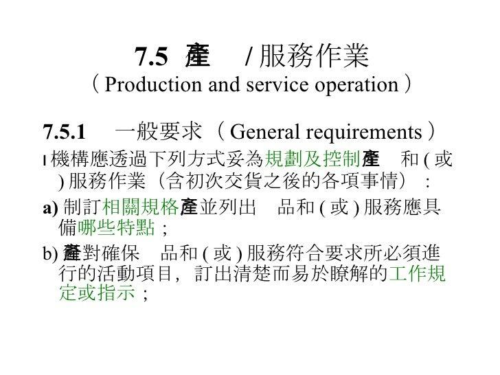 7.5 生產 / 服務作業 ( Production and service operation ) <ul><li>7.5.1  一般要求 ( General requirements ) </li></ul><ul><li> 機構應透過下...