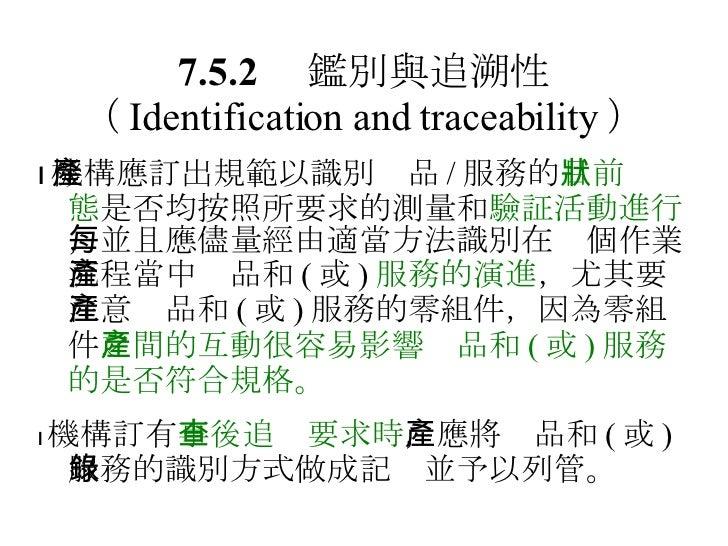 7.5.2  鑑別與追溯性 ( Identification and traceability )  機構應訂出規範以識別產品 / 服務的 目前狀態 是否均按照所要求的測量和 驗証活動進行 ,並且應儘量經由適當方法識別在每個作業流程當中產品和...