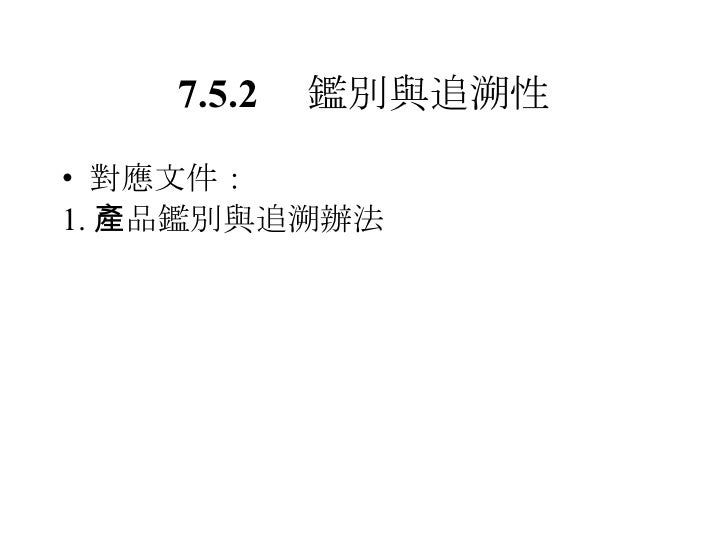 7.5.2  鑑別與追溯性 <ul><li>對應文件: </li></ul><ul><li>1. 產品鑑別與追溯辦法 </li></ul>