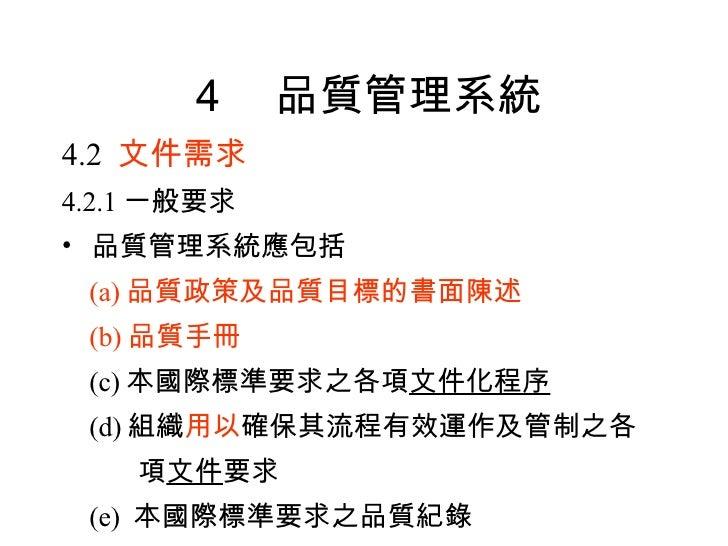 4 品質管理系統 <ul><li>4.2  文件需求 </li></ul><ul><li>4.2.1 一般要求 </li></ul><ul><li>品質管理系統應包括 </li></ul><ul><li>(a) 品質政策及品質目標的書面陳述 <...